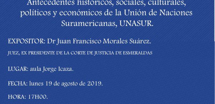 Antecedentes históricos, sociales, culturales, políticos y económicos del la Unión de Naciones Suramericanas, UNASUR; expositor: Dr. Juan Francisco Morales Suárez